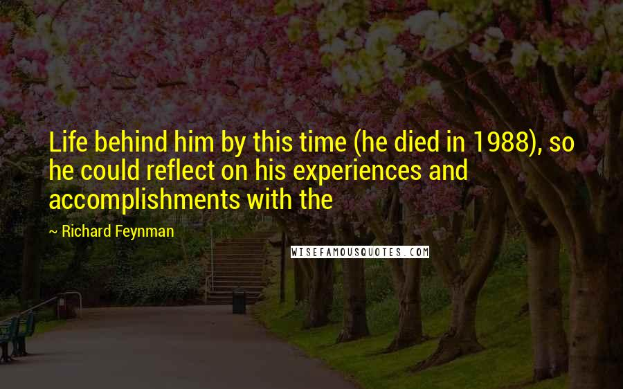Richard Feynman quotes: Life behind him by this time (he died in 1988), so he could reflect on his experiences and accomplishments with the