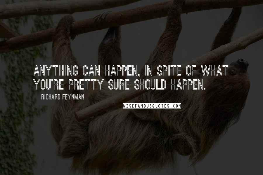 Richard Feynman quotes: Anything can happen, in spite of what you're pretty sure should happen.