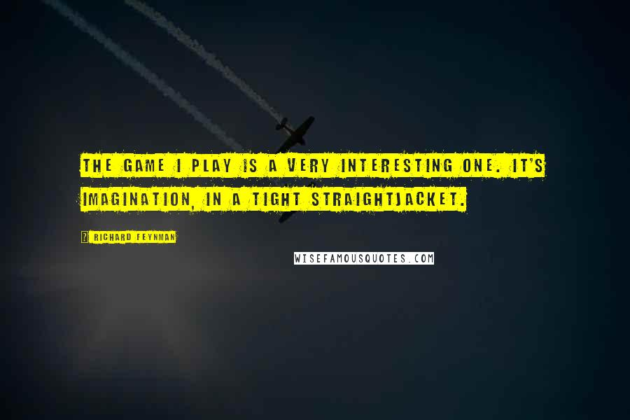 Richard Feynman quotes: The game I play is a very interesting one. It's imagination, in a tight straightjacket.