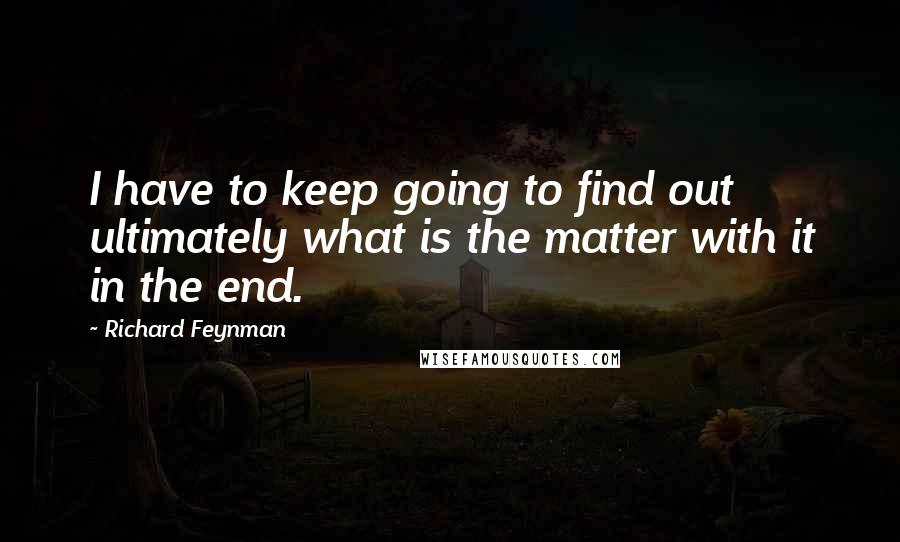 Richard Feynman quotes: I have to keep going to find out ultimately what is the matter with it in the end.
