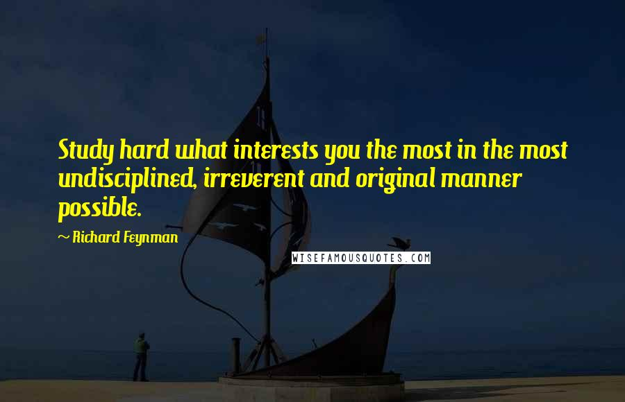 Richard Feynman quotes: Study hard what interests you the most in the most undisciplined, irreverent and original manner possible.