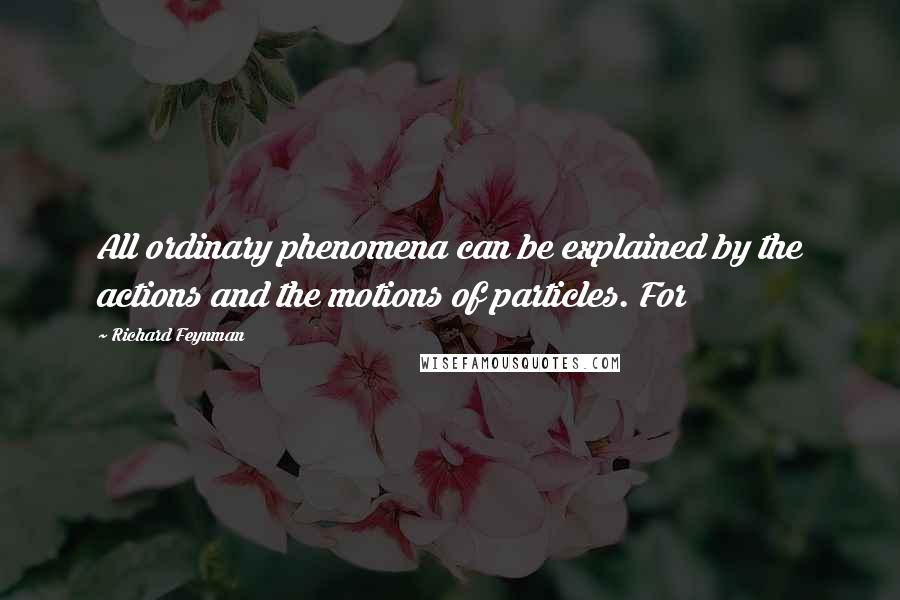 Richard Feynman quotes: All ordinary phenomena can be explained by the actions and the motions of particles. For
