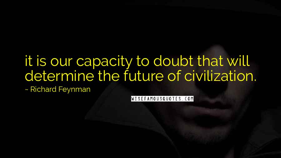 Richard Feynman quotes: it is our capacity to doubt that will determine the future of civilization.