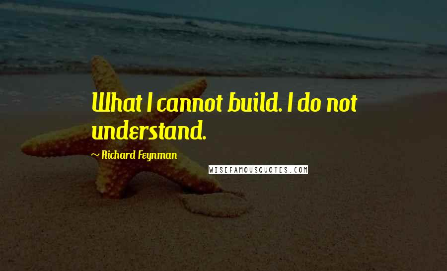 Richard Feynman quotes: What I cannot build. I do not understand.