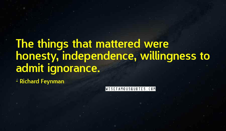 Richard Feynman quotes: The things that mattered were honesty, independence, willingness to admit ignorance.