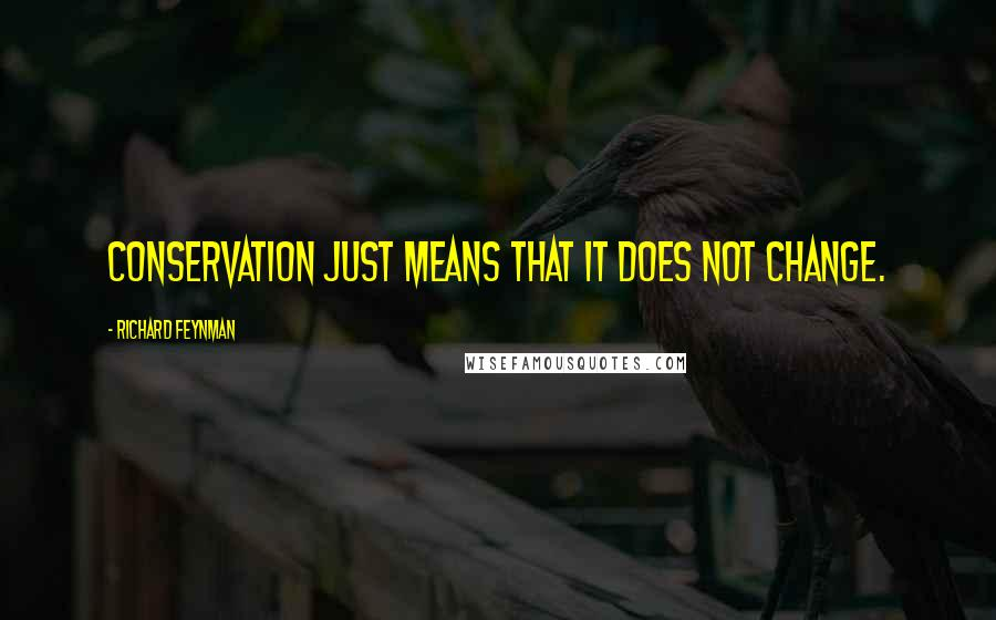 Richard Feynman quotes: Conservation just means that it does not change.