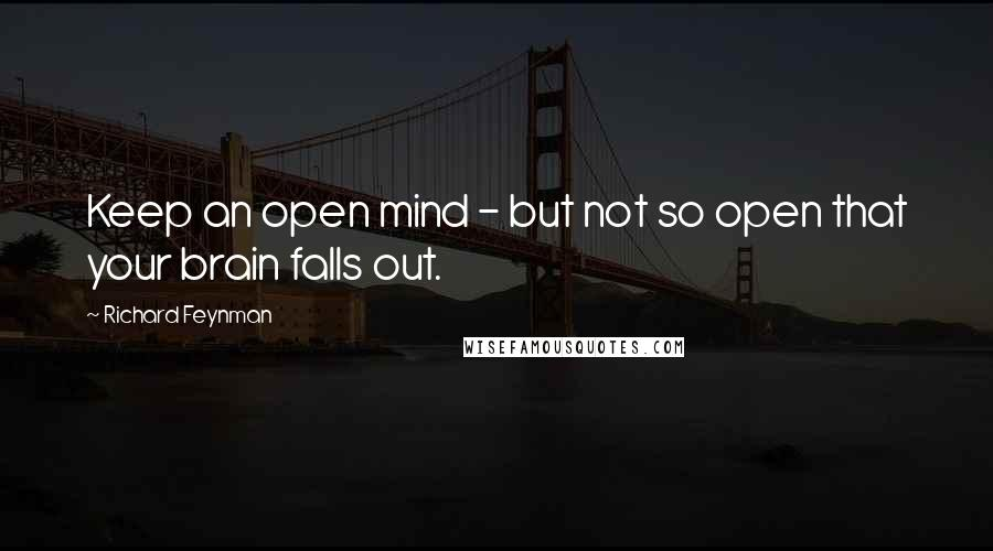 Richard Feynman quotes: Keep an open mind - but not so open that your brain falls out.