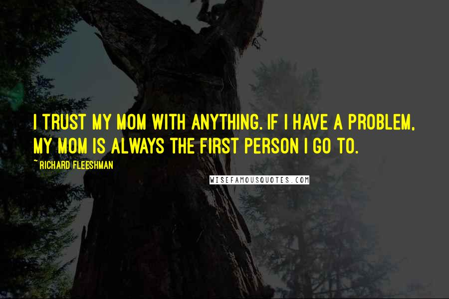 Richard Fleeshman quotes: I trust my mom with anything. If I have a problem, my mom is always the first person I go to.