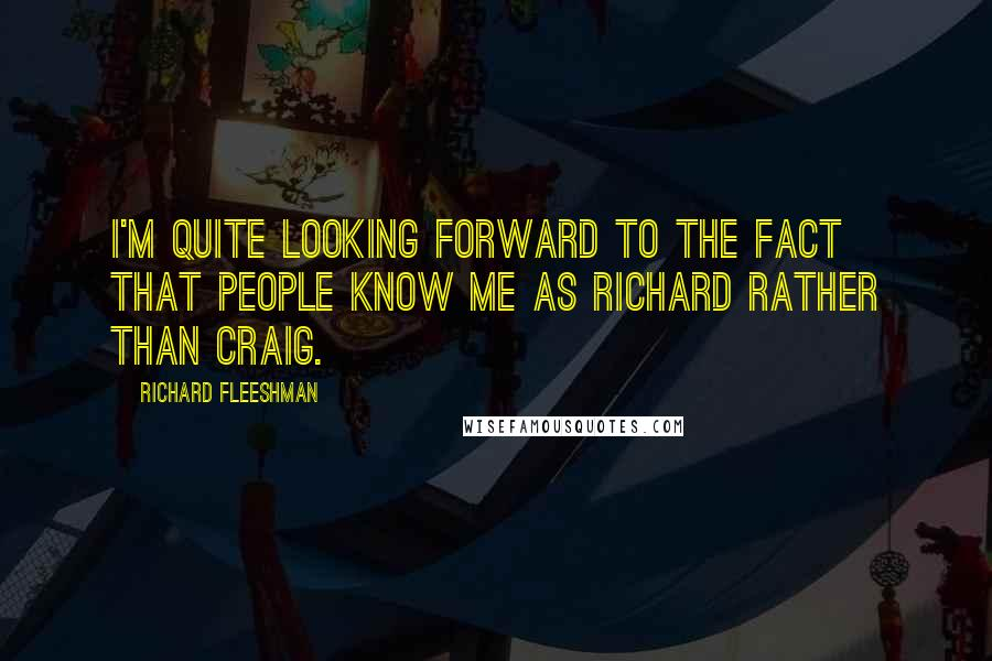 Richard Fleeshman quotes: I'm quite looking forward to the fact that people know me as Richard rather than Craig.