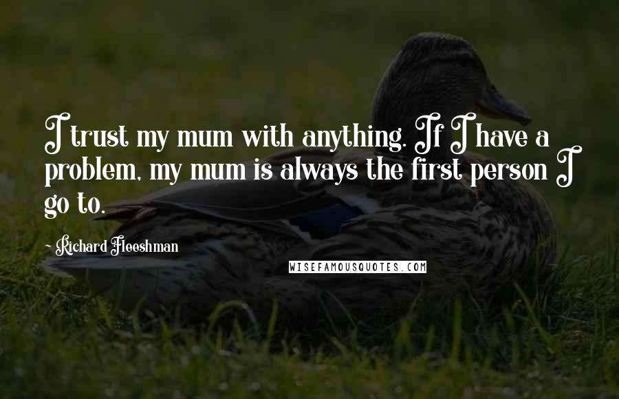 Richard Fleeshman quotes: I trust my mum with anything. If I have a problem, my mum is always the first person I go to.