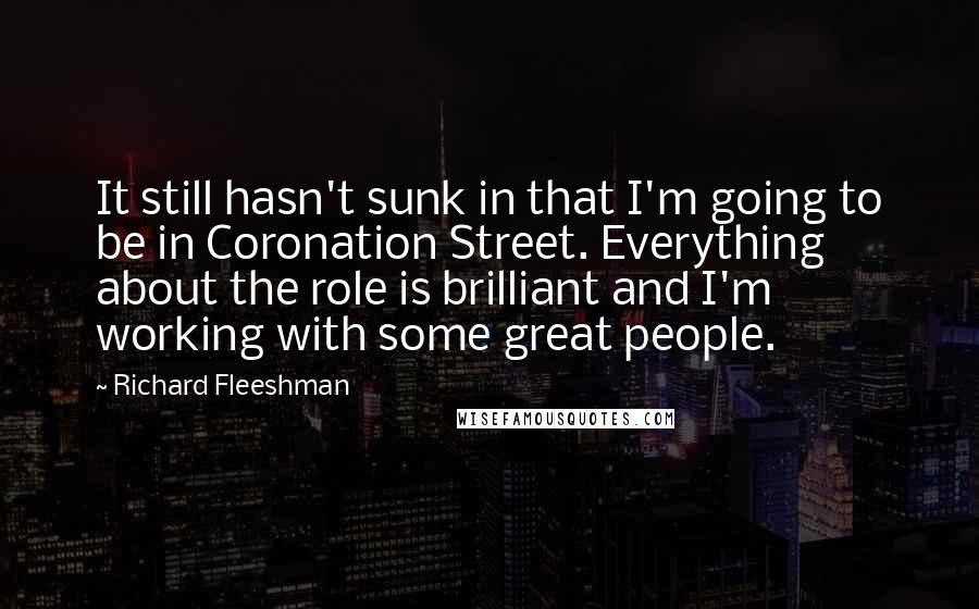 Richard Fleeshman quotes: It still hasn't sunk in that I'm going to be in Coronation Street. Everything about the role is brilliant and I'm working with some great people.