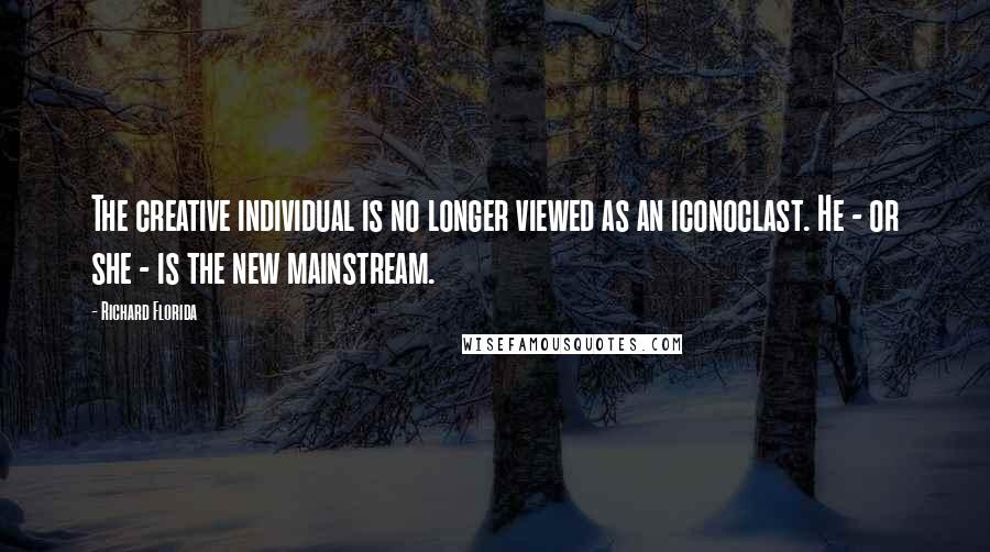 Richard Florida quotes: The creative individual is no longer viewed as an iconoclast. He - or she - is the new mainstream.