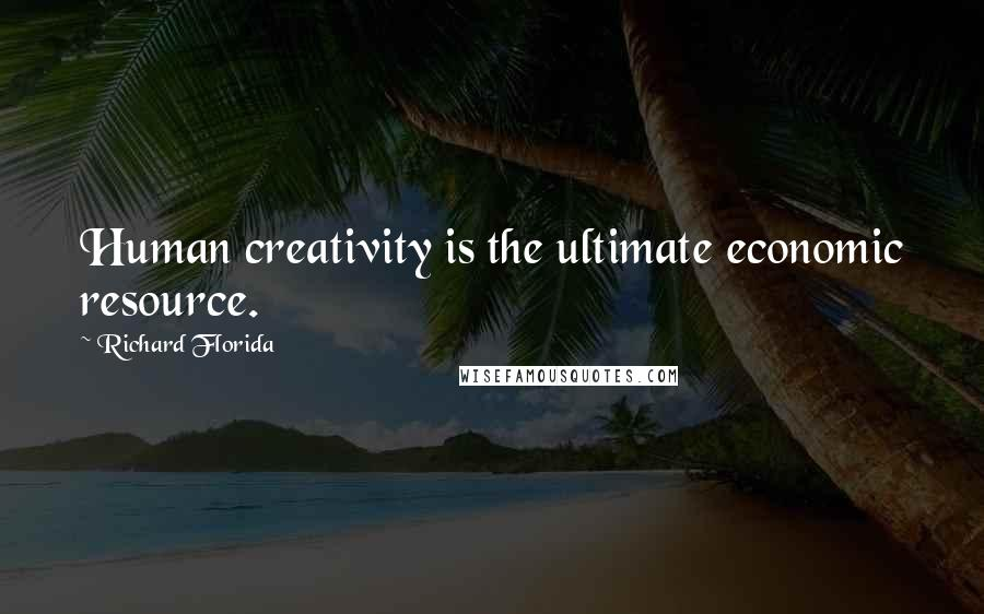 Richard Florida quotes: Human creativity is the ultimate economic resource.