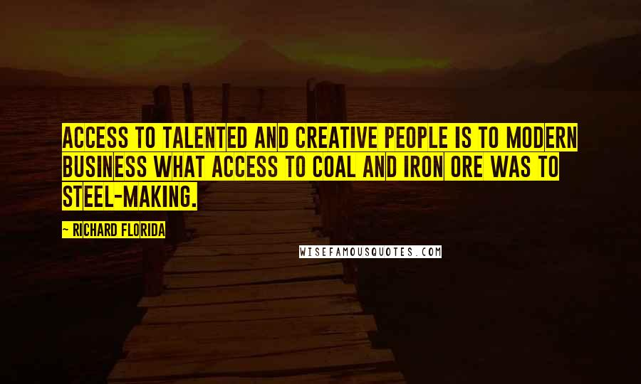 Richard Florida quotes: Access to talented and creative people is to modern business what access to coal and iron ore was to steel-making.