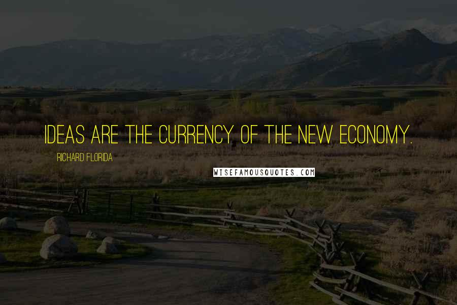 Richard Florida quotes: Ideas are the currency of the new economy.