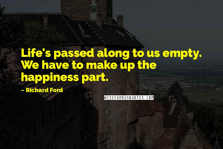 Richard Ford quotes: Life's passed along to us empty. We have to make up the happiness part.