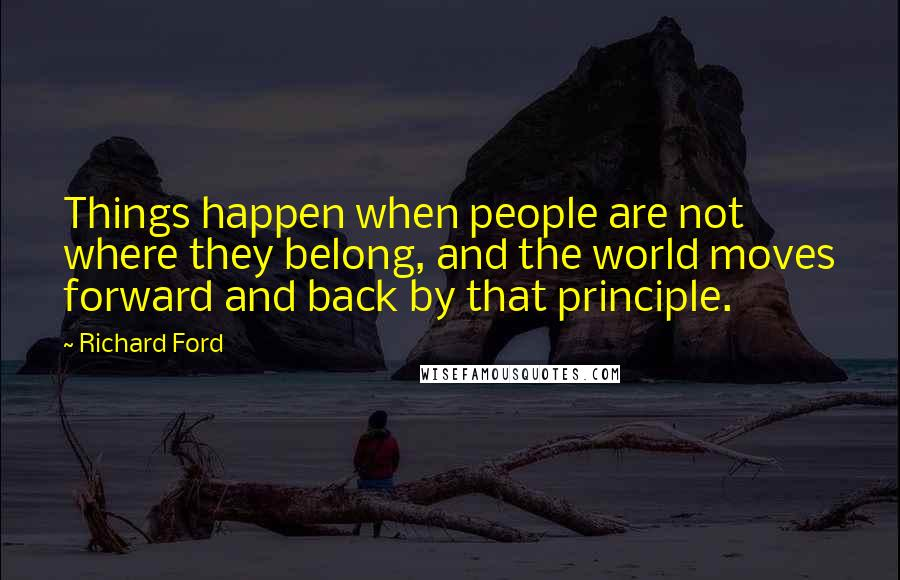 Richard Ford quotes: Things happen when people are not where they belong, and the world moves forward and back by that principle.