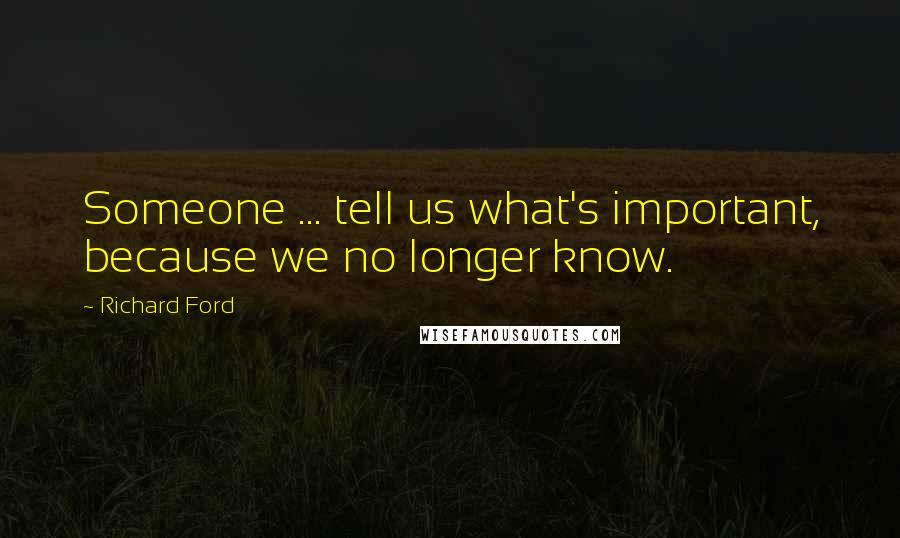 Richard Ford quotes: Someone ... tell us what's important, because we no longer know.