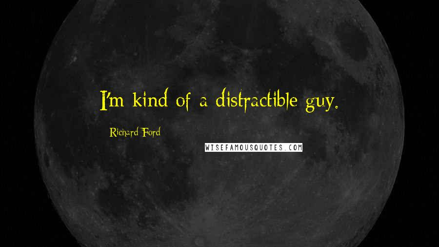Richard Ford quotes: I'm kind of a distractible guy.