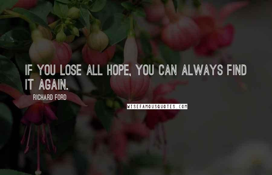 Richard Ford quotes: If you lose all hope, you can always find it again.