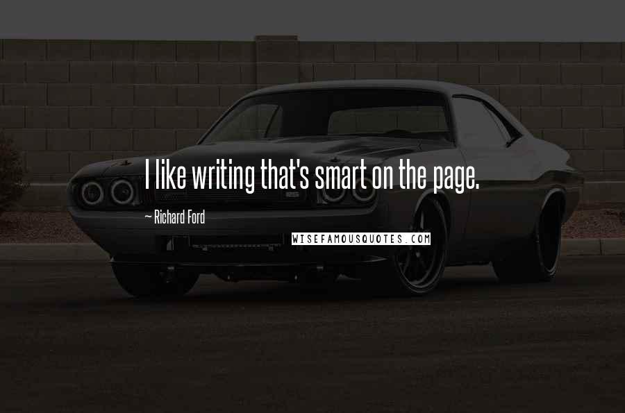 Richard Ford quotes: I like writing that's smart on the page.