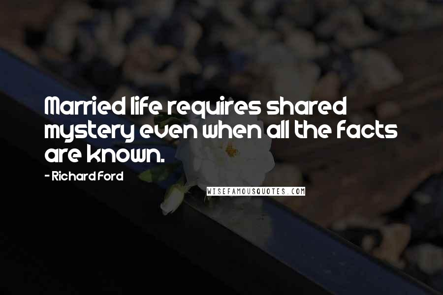 Richard Ford quotes: Married life requires shared mystery even when all the facts are known.