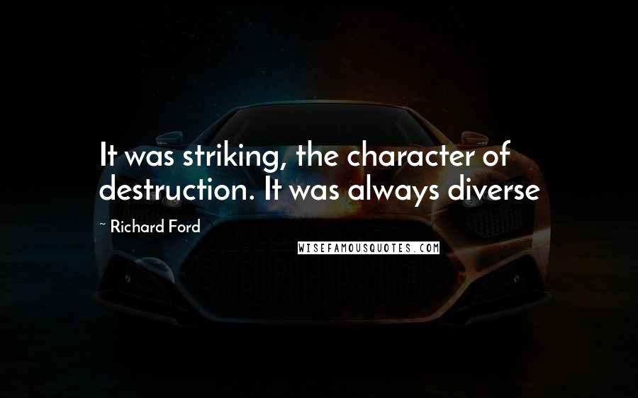 Richard Ford quotes: It was striking, the character of destruction. It was always diverse
