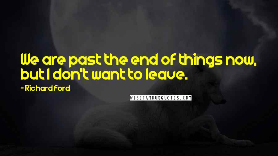 Richard Ford quotes: We are past the end of things now, but I don't want to leave.
