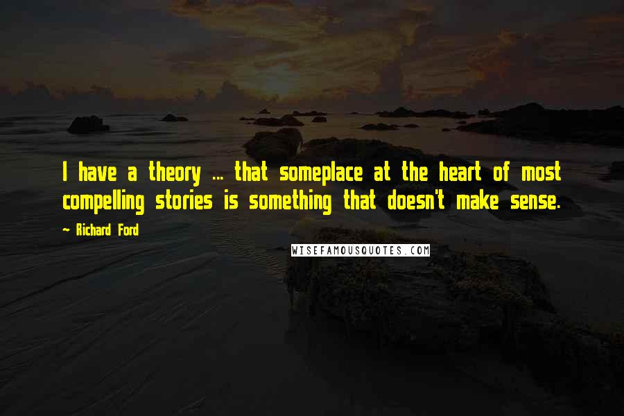 Richard Ford quotes: I have a theory ... that someplace at the heart of most compelling stories is something that doesn't make sense.