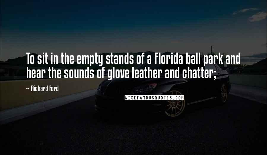 Richard Ford quotes: To sit in the empty stands of a Florida ball park and hear the sounds of glove leather and chatter;