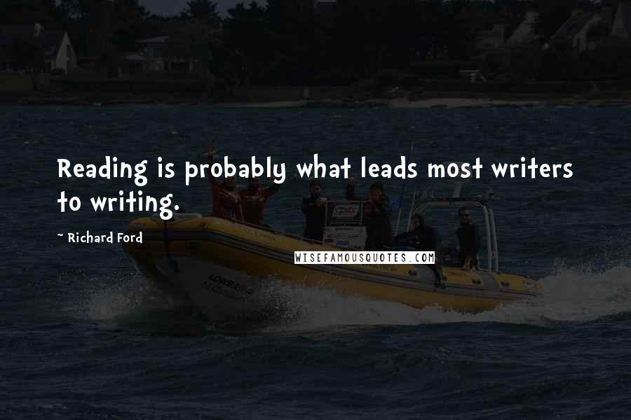 Richard Ford quotes: Reading is probably what leads most writers to writing.