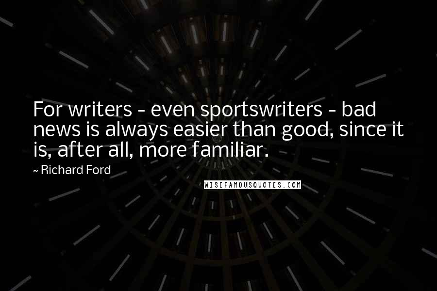 Richard Ford quotes: For writers - even sportswriters - bad news is always easier than good, since it is, after all, more familiar.