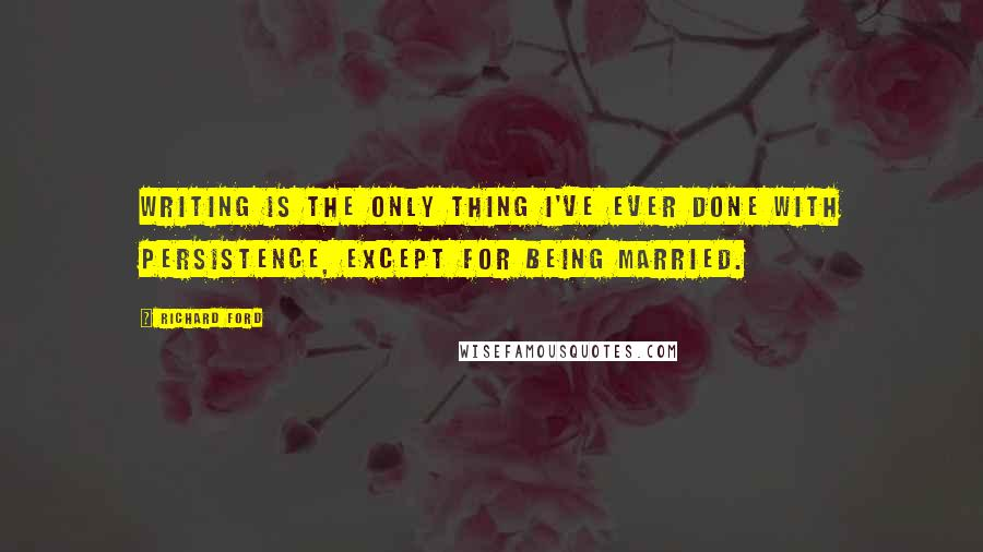 Richard Ford quotes: Writing is the only thing I've ever done with persistence, except for being married.