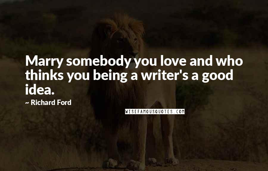 Richard Ford quotes: Marry somebody you love and who thinks you being a writer's a good idea.