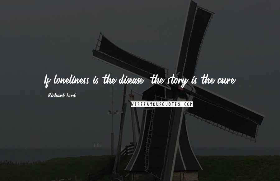 Richard Ford quotes: If loneliness is the disease, the story is the cure.