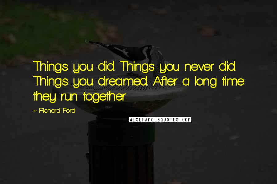 Richard Ford quotes: Things you did. Things you never did. Things you dreamed. After a long time they run together.