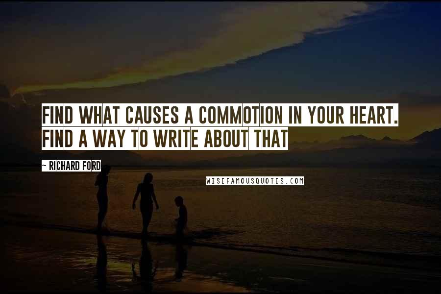 Richard Ford quotes: Find what causes a commotion in your heart. Find a way to write about that