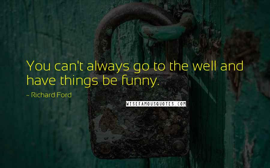 Richard Ford quotes: You can't always go to the well and have things be funny.