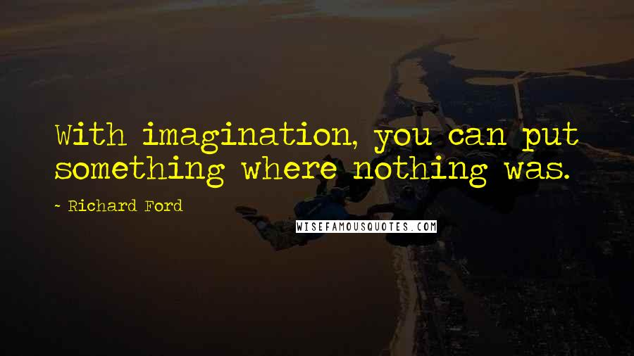 Richard Ford quotes: With imagination, you can put something where nothing was.