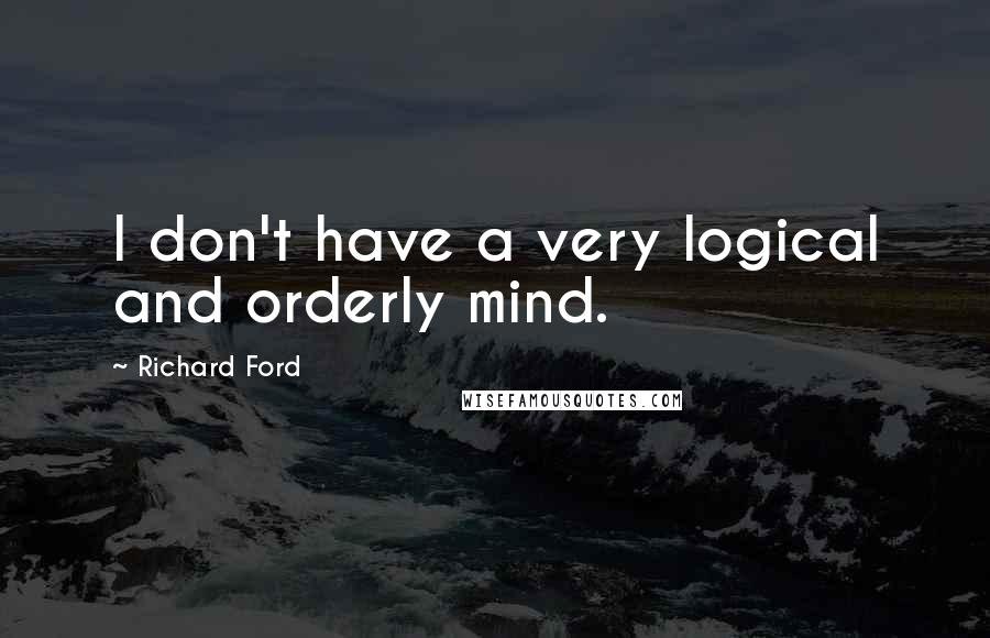 Richard Ford quotes: I don't have a very logical and orderly mind.