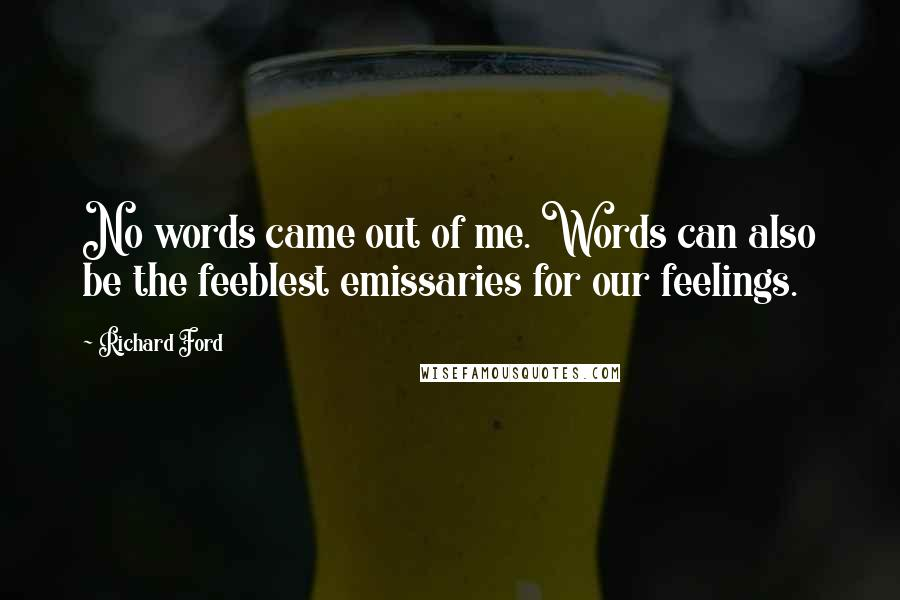Richard Ford quotes: No words came out of me. Words can also be the feeblest emissaries for our feelings.