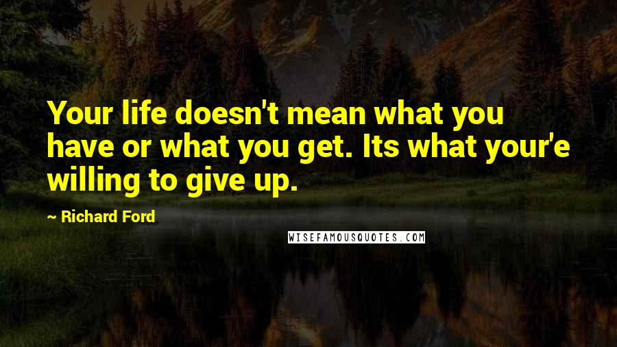 Richard Ford quotes: Your life doesn't mean what you have or what you get. Its what your'e willing to give up.