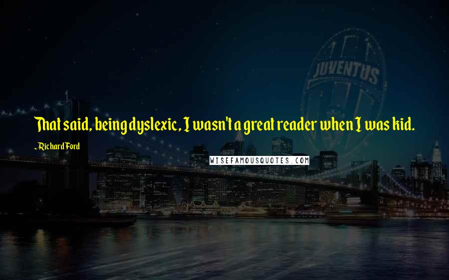 Richard Ford quotes: That said, being dyslexic, I wasn't a great reader when I was kid.