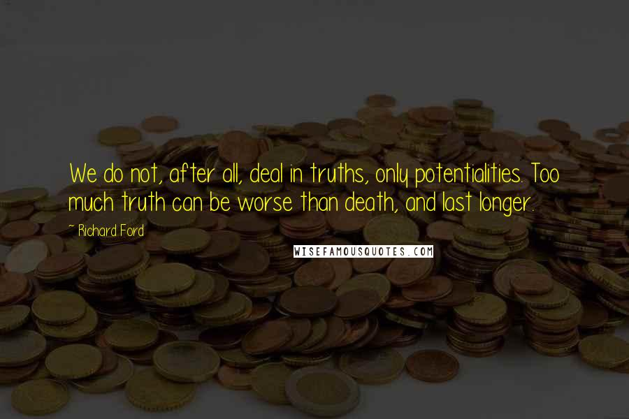 Richard Ford quotes: We do not, after all, deal in truths, only potentialities. Too much truth can be worse than death, and last longer.