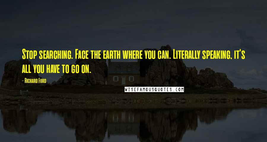 Richard Ford quotes: Stop searching. Face the earth where you can. Literally speaking, it's all you have to go on.