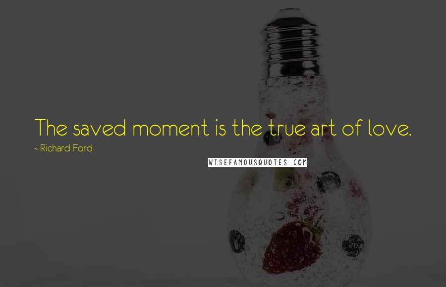 Richard Ford quotes: The saved moment is the true art of love.