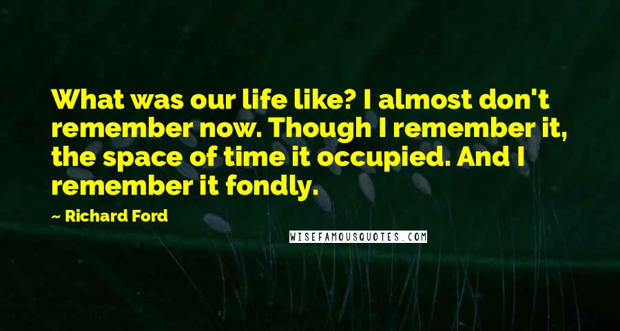 Richard Ford quotes: What was our life like? I almost don't remember now. Though I remember it, the space of time it occupied. And I remember it fondly.
