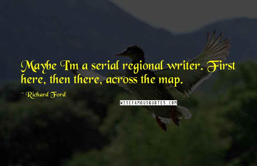 Richard Ford quotes: Maybe I'm a serial regional writer. First here, then there, across the map.