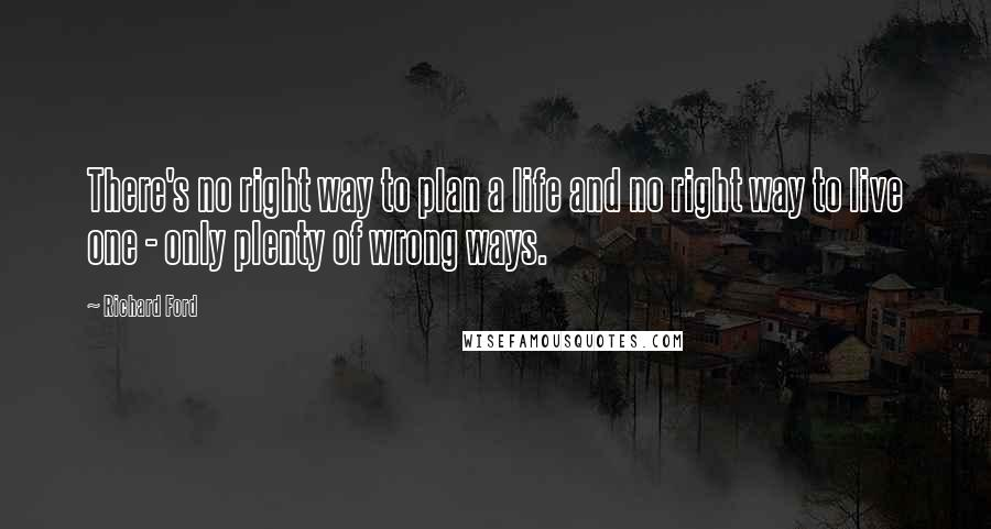 Richard Ford quotes: There's no right way to plan a life and no right way to live one - only plenty of wrong ways.