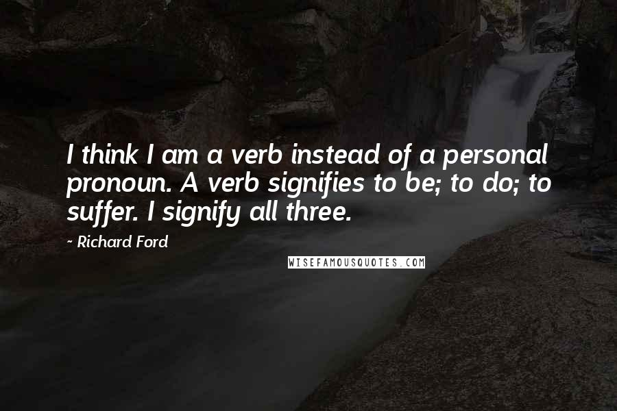 Richard Ford quotes: I think I am a verb instead of a personal pronoun. A verb signifies to be; to do; to suffer. I signify all three.